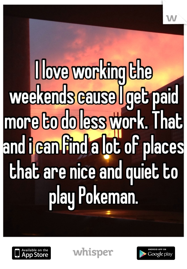 I love working the weekends cause I get paid more to do less work. That and i can find a lot of places that are nice and quiet to play Pokeman.