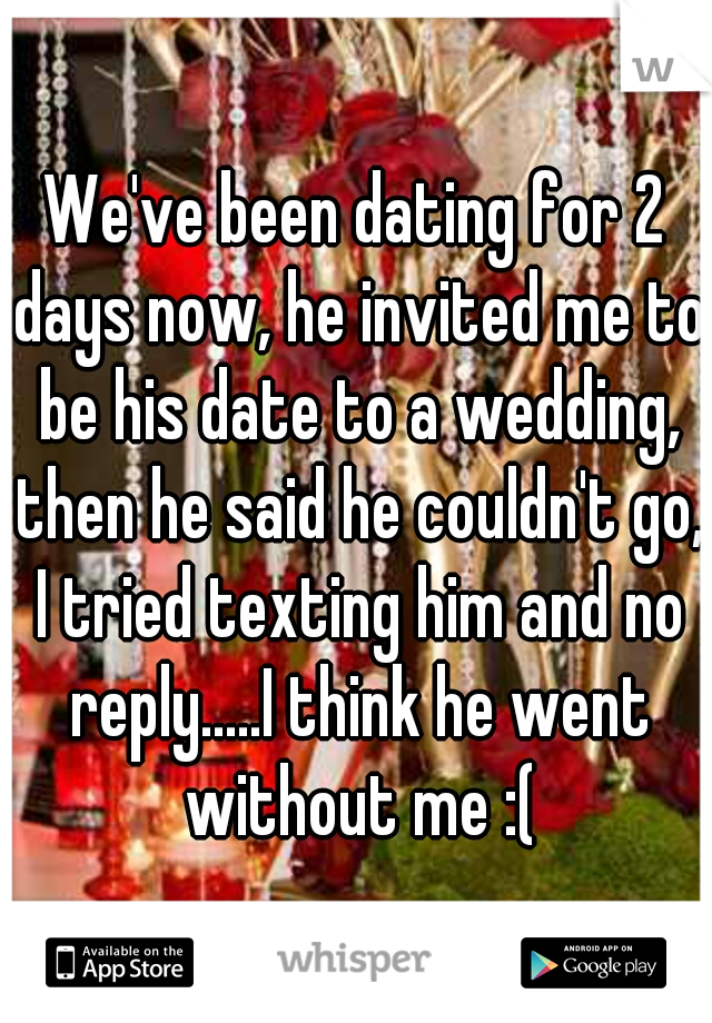We've been dating for 2 days now, he invited me to be his date to a wedding, then he said he couldn't go, I tried texting him and no reply.....I think he went without me :(