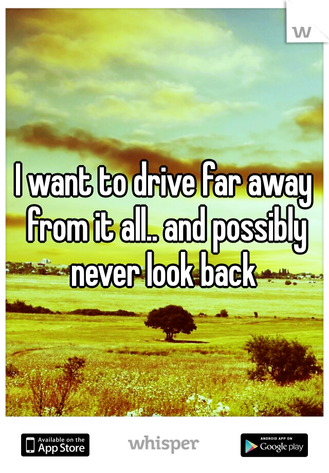 I want to drive far away from it all.. and possibly never look back