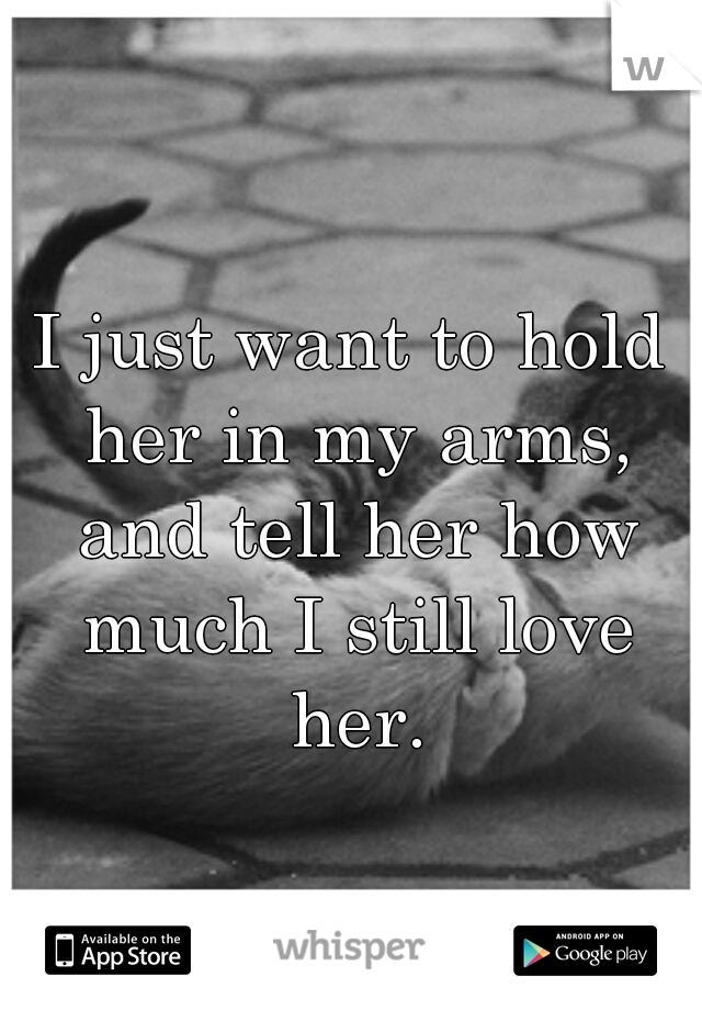 I just want to hold her in my arms, and tell her how much I still love her.