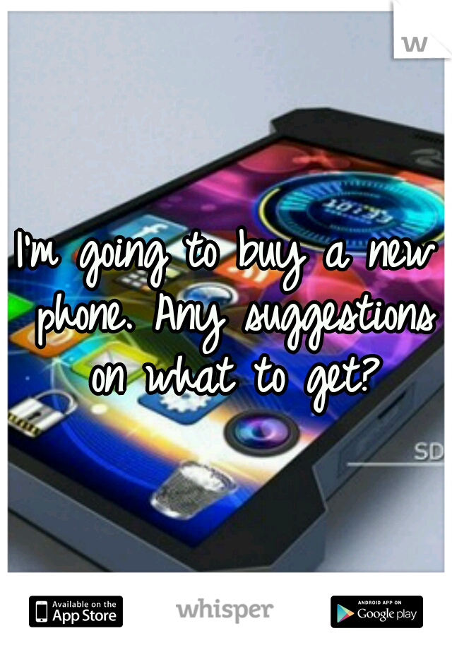I'm going to buy a new phone. Any suggestions on what to get?