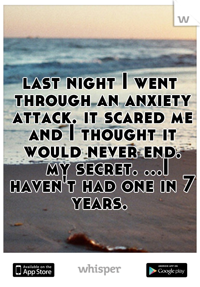 last night I went through an anxiety attack. it scared me and I thought it would never end.  my secret. ...I haven't had one in 7 years.