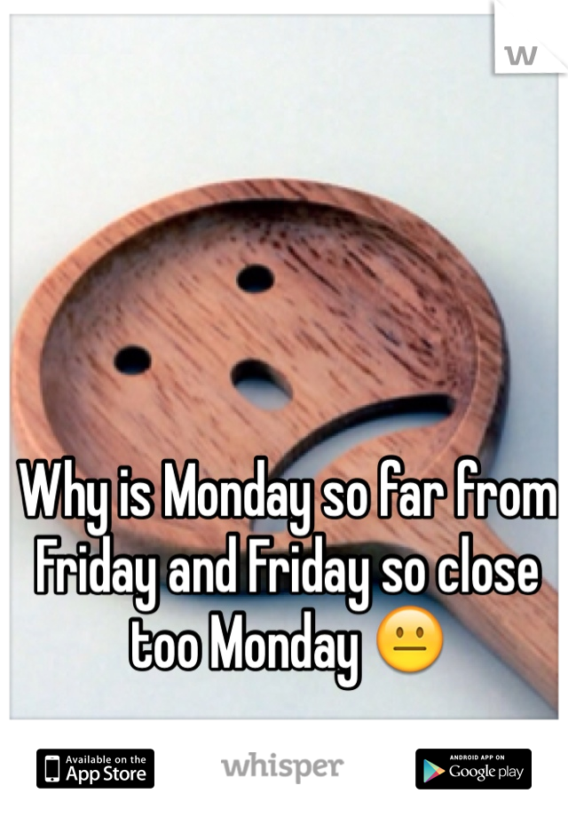 Why is Monday so far from Friday and Friday so close too Monday 😐