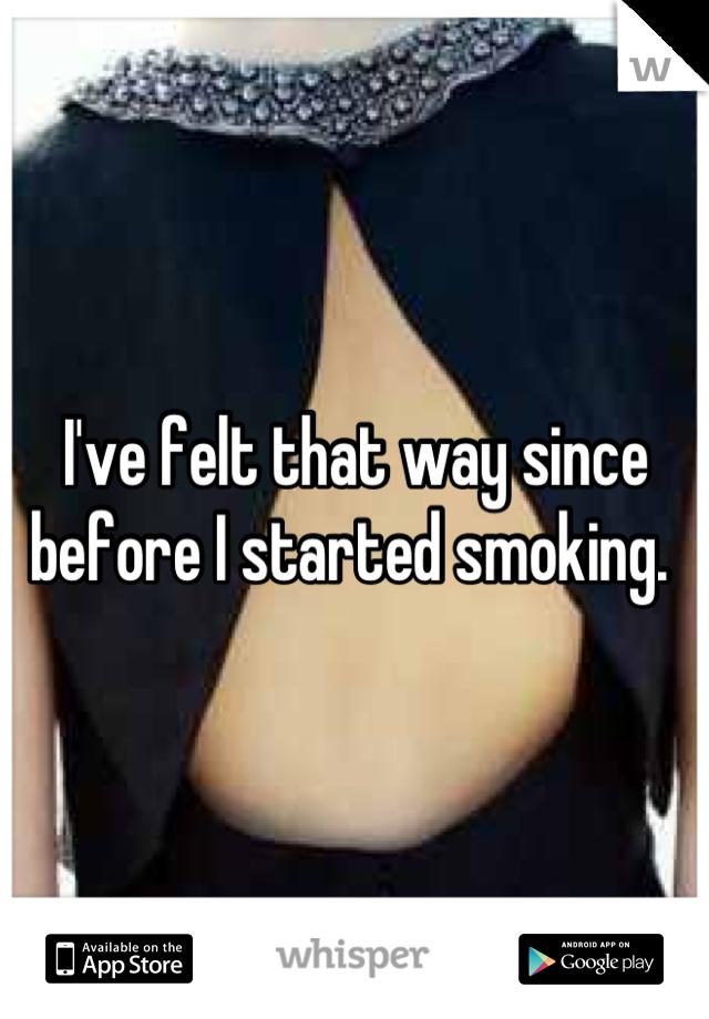 I've felt that way since before I started smoking.