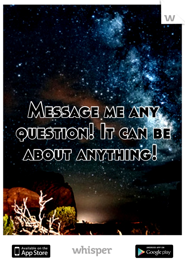Message me any question! It can be about anything!