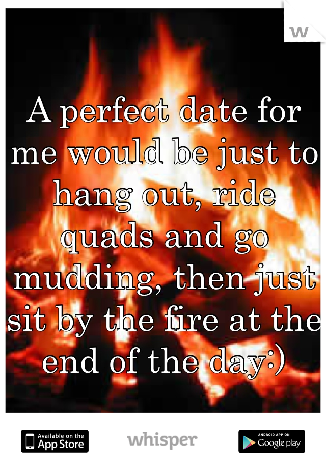 A perfect date for me would be just to hang out, ride quads and go mudding, then just sit by the fire at the end of the day:)