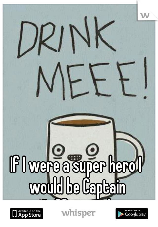 If I were a super hero I would be Captain Caffeinated.