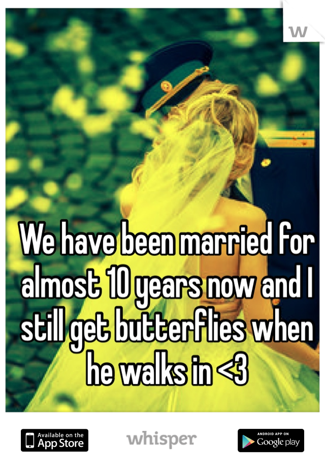 We have been married for almost 10 years now and I still get butterflies when he walks in <3