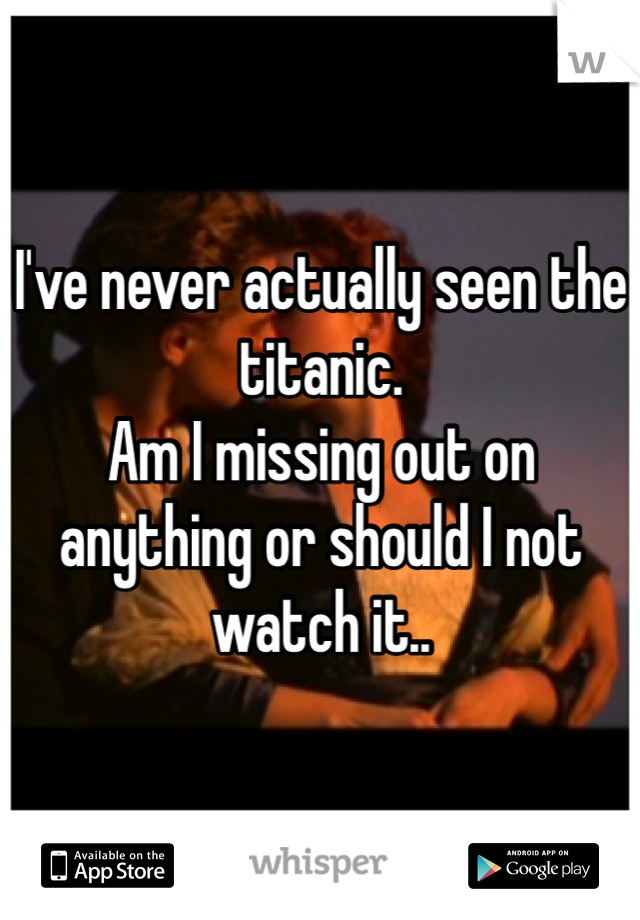 I've never actually seen the titanic.  Am I missing out on anything or should I not watch it..