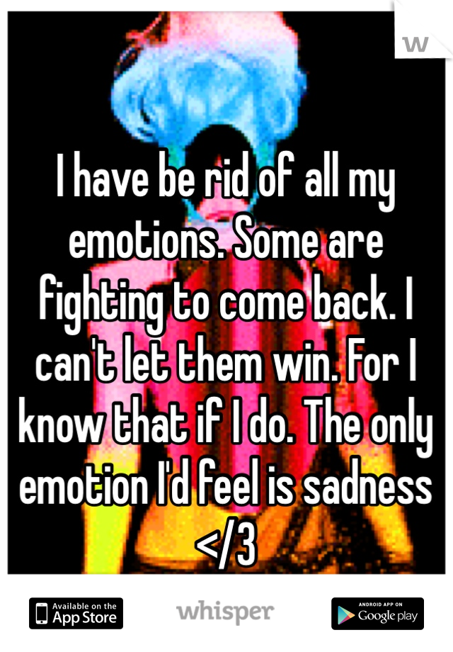 I have be rid of all my emotions. Some are fighting to come back. I can't let them win. For I know that if I do. The only emotion I'd feel is sadness </3