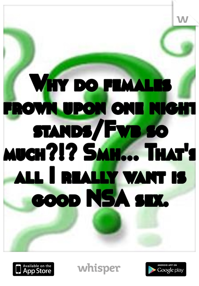 Why do females frown upon one night stands/Fwb so much?!? Smh... That's all I really want is good NSA sex.