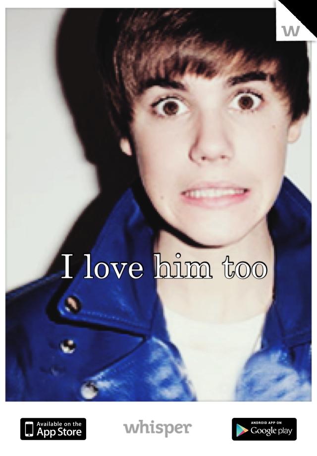 I love him too