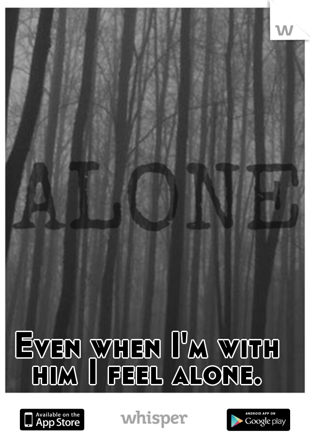 Even when I'm with him I feel alone.