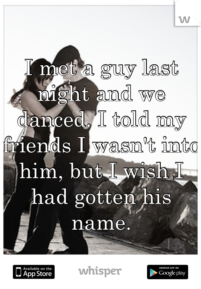 I met a guy last night and we danced. I told my friends I wasn't into him, but I wish I had gotten his name.