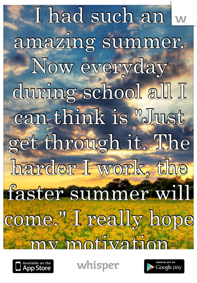 """I had such an amazing summer. Now everyday during school all I can think is """"Just get through it. The harder I work, the faster summer will come."""" I really hope my motivation works..."""