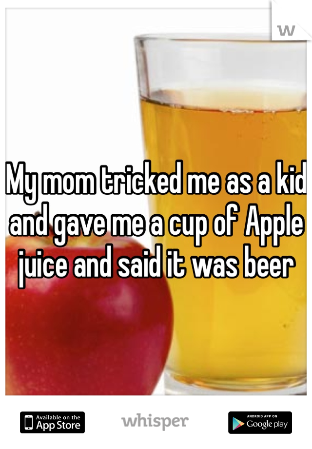 My mom tricked me as a kid and gave me a cup of Apple juice and said it was beer