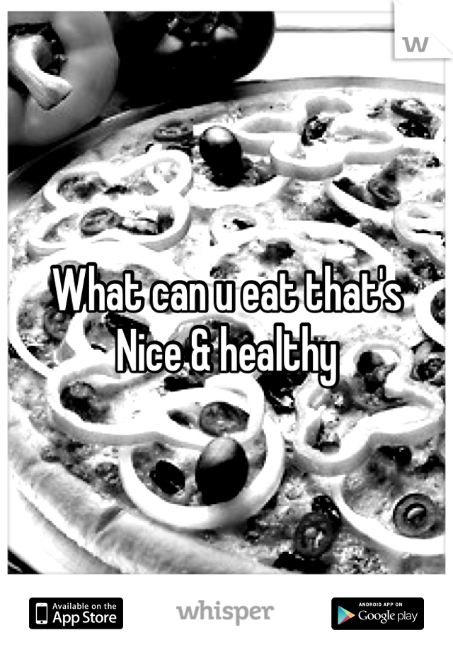 What can u eat that's  Nice & healthy