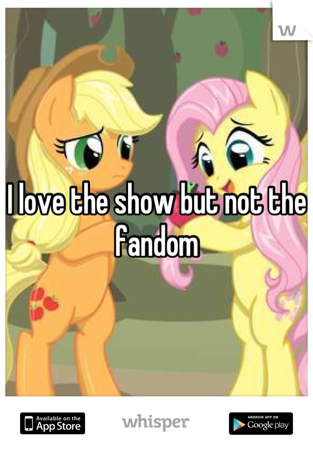 I love the show but not the fandom