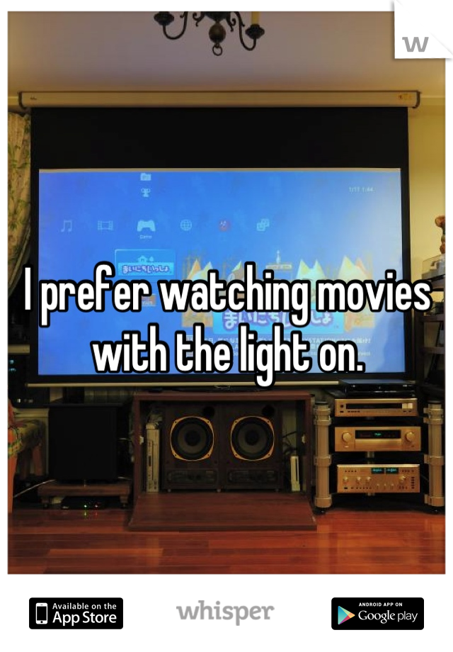 I prefer watching movies with the light on.