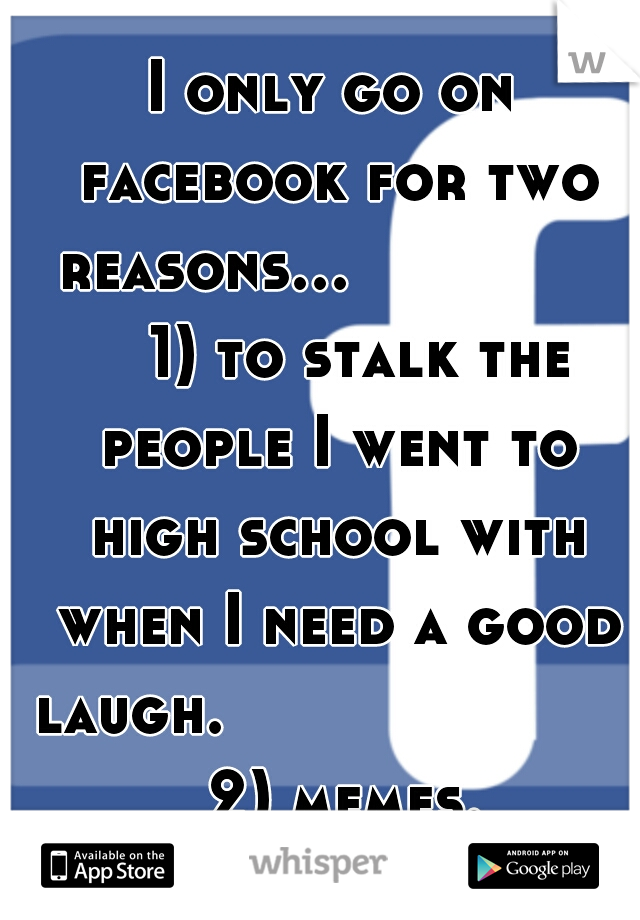 I only go on facebook for two reasons...           1) to stalk the people I went to high school with when I need a good laugh.               2) memes.