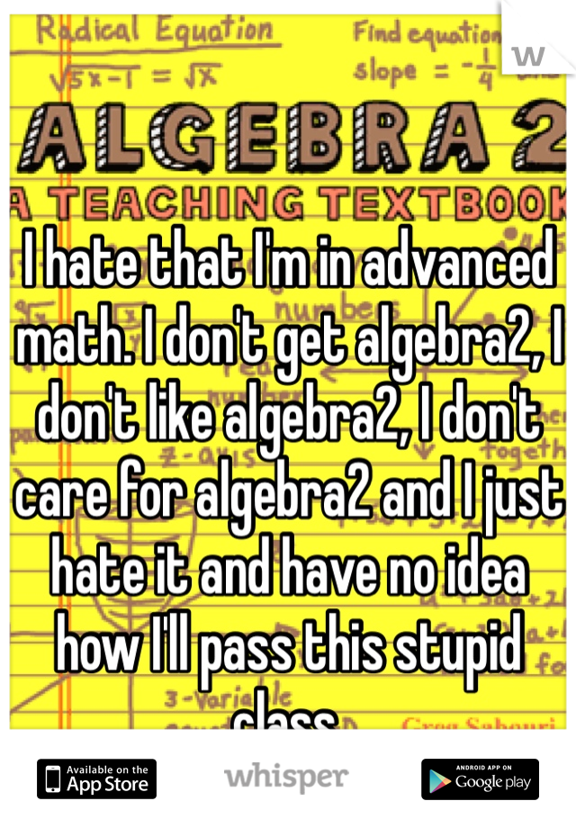 I hate that I'm in advanced math. I don't get algebra2, I don't like algebra2, I don't care for algebra2 and I just hate it and have no idea how I'll pass this stupid class.