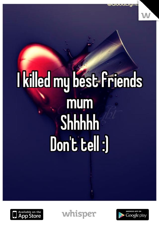 I killed my best friends mum  Shhhhh Don't tell :)