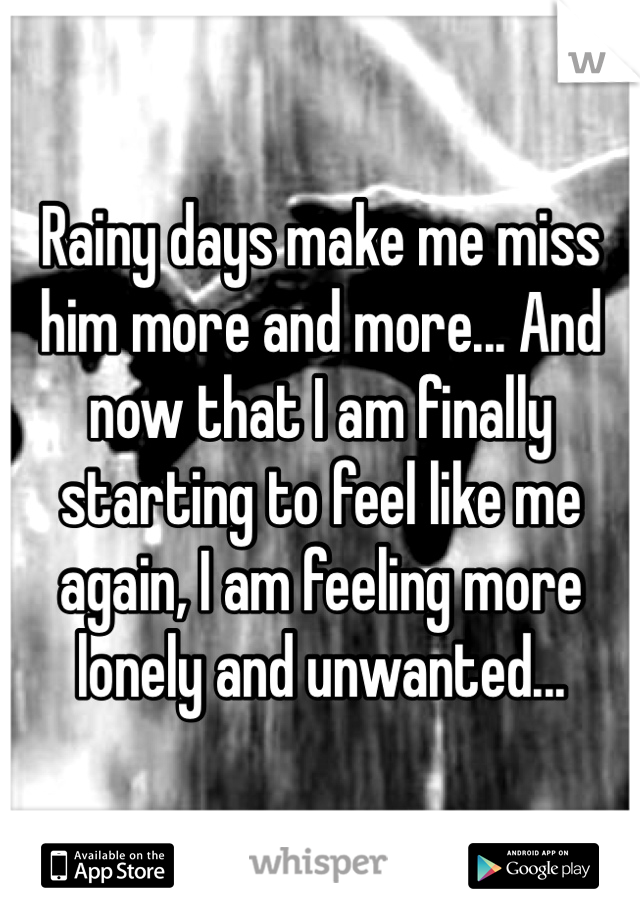 Rainy days make me miss him more and more... And now that I am finally starting to feel like me again, I am feeling more lonely and unwanted...