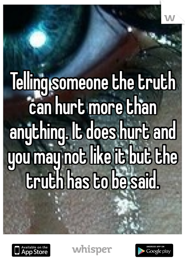 Telling someone the truth can hurt more than anything. It does hurt and you may not like it but the truth has to be said.