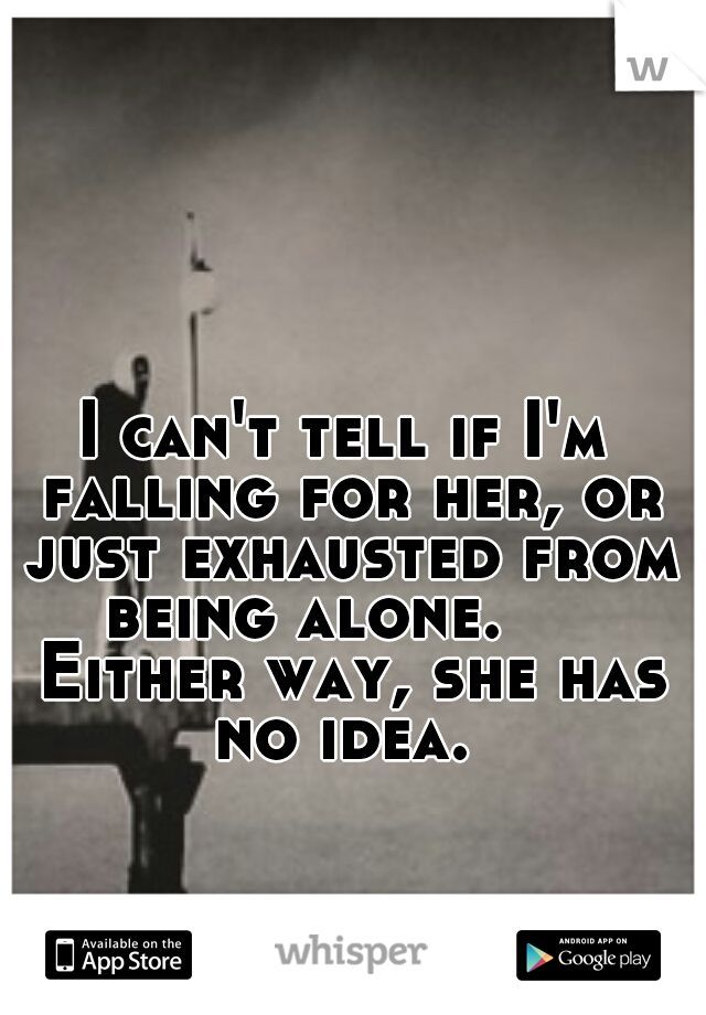 I can't tell if I'm falling for her, or just exhausted from being alone.    Either way, she has no idea.