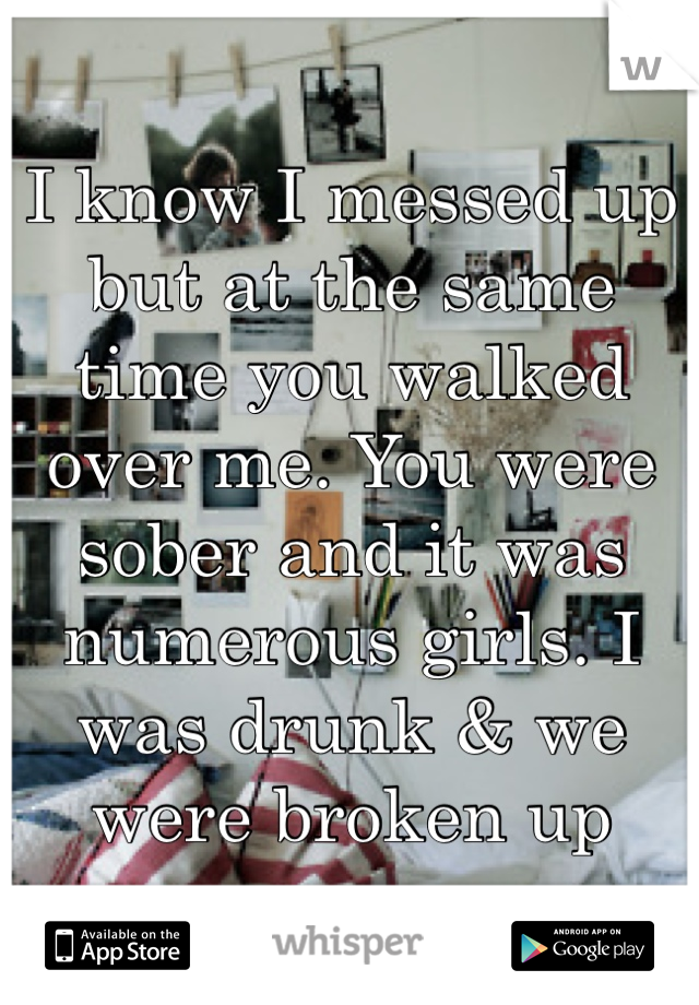 I know I messed up but at the same time you walked over me. You were sober and it was numerous girls. I was drunk & we were broken up