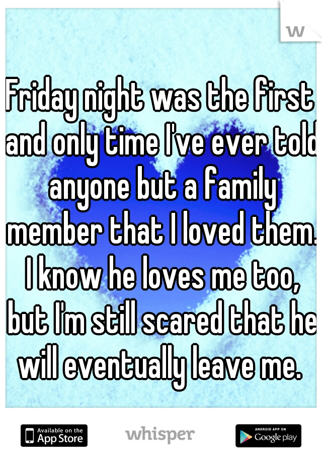 Friday night was the first and only time I've ever told anyone but a family member that I loved them. I know he loves me too, but I'm still scared that he will eventually leave me.