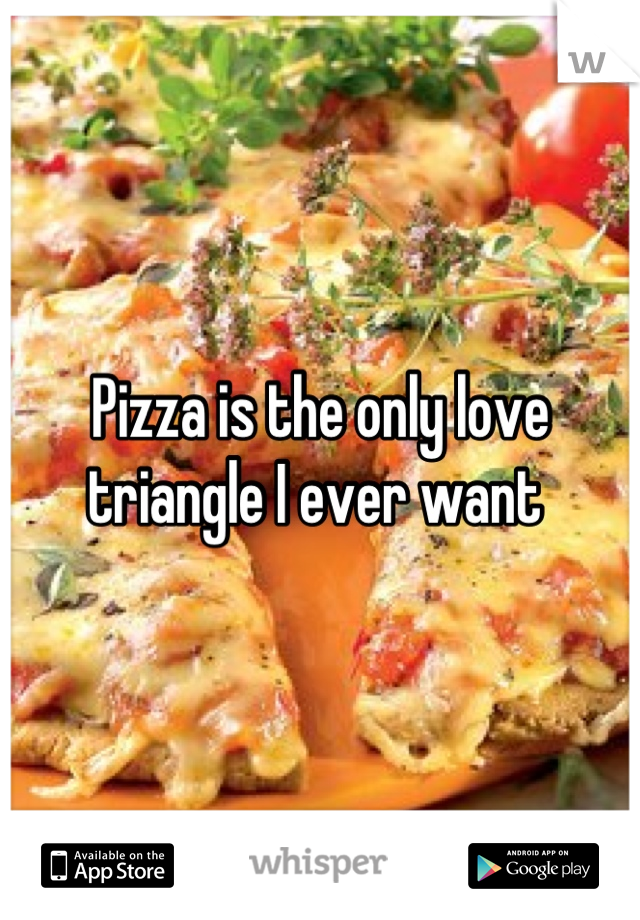 Pizza is the only love triangle I ever want