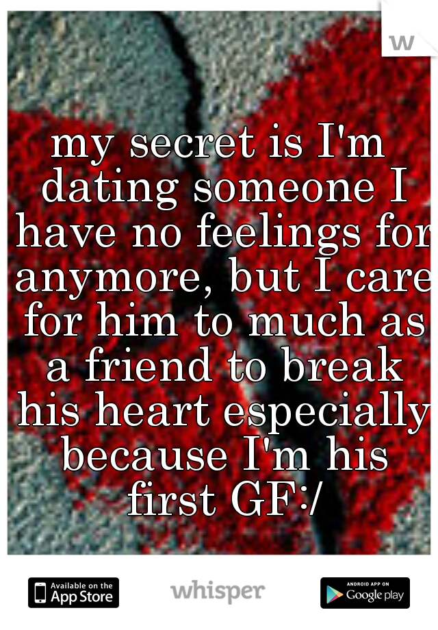 my secret is I'm dating someone I have no feelings for anymore, but I care for him to much as a friend to break his heart especially because I'm his first GF:/