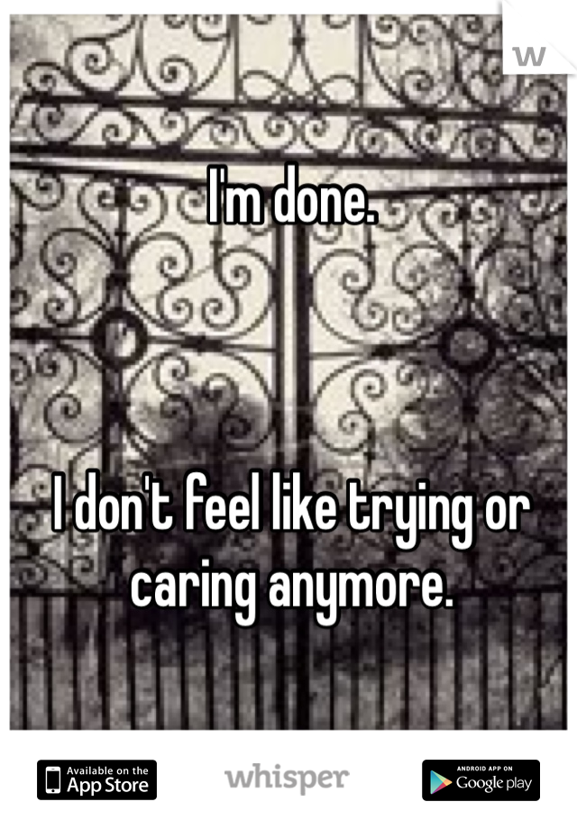 I'm done.     I don't feel like trying or caring anymore.