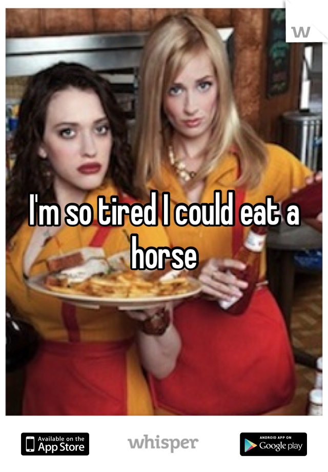 I'm so tired I could eat a horse