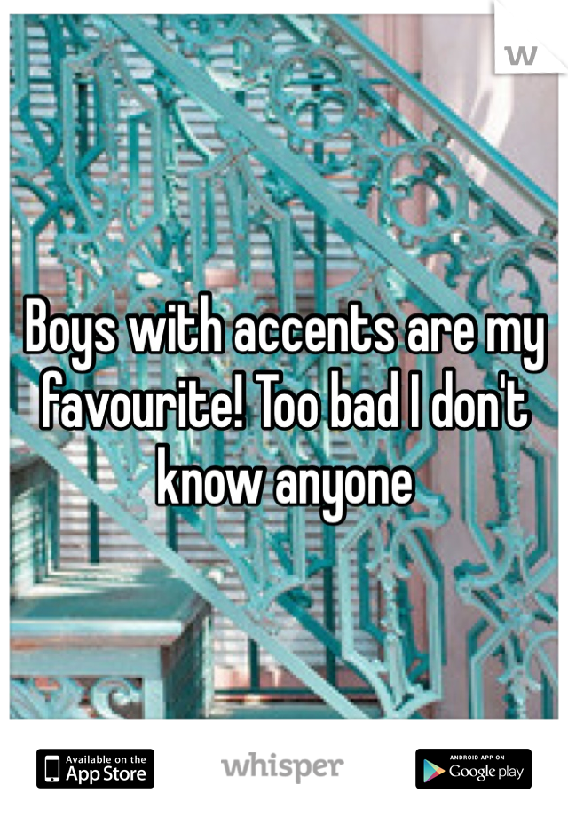 Boys with accents are my favourite! Too bad I don't know anyone