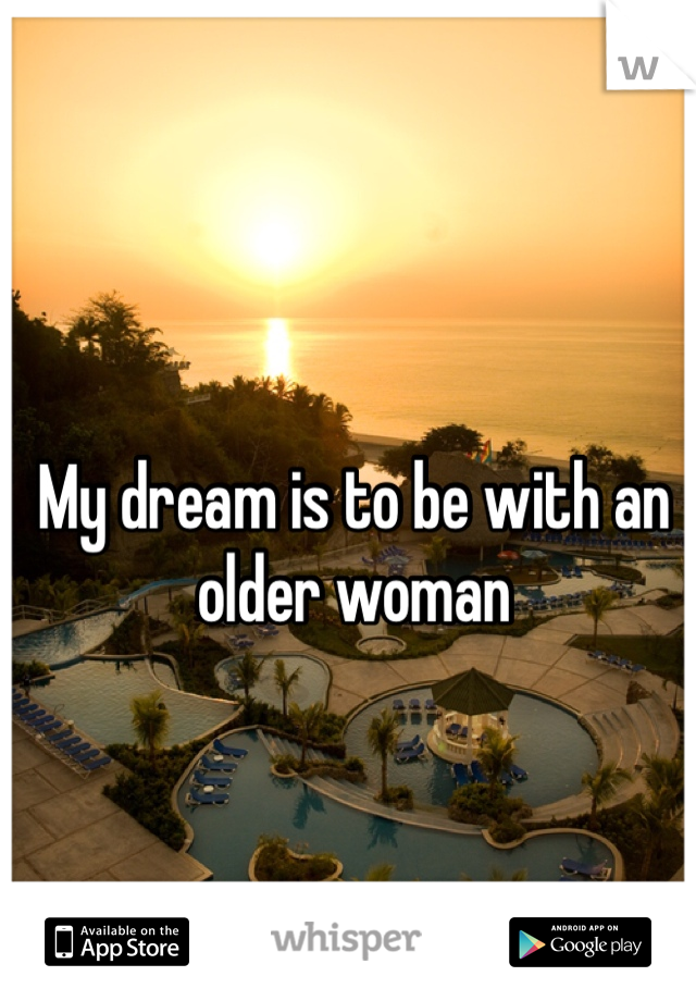My dream is to be with an older woman