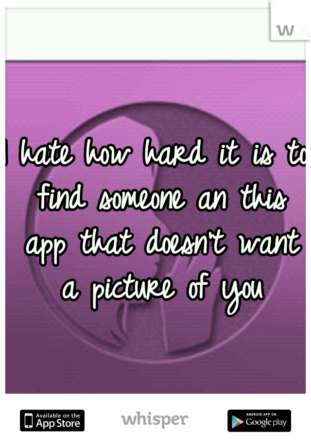 I hate how hard it is to find someone an this app that doesn't want a picture of you