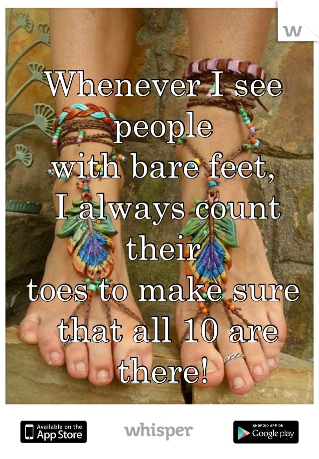 Whenever I see people  with bare feet,  I always count their  toes to make sure  that all 10 are there!