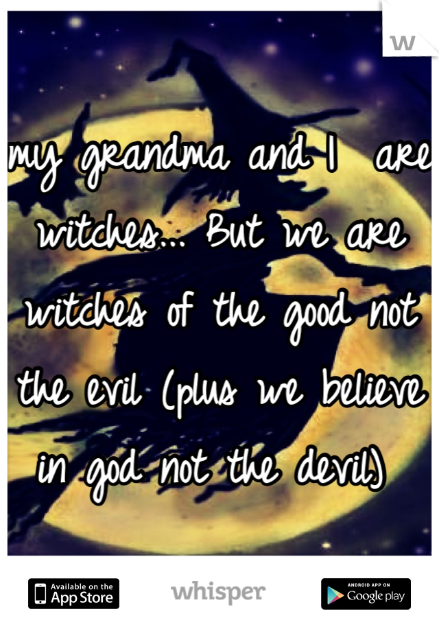my grandma and I  are witches... But we are witches of the good not the evil (plus we believe in god not the devil)