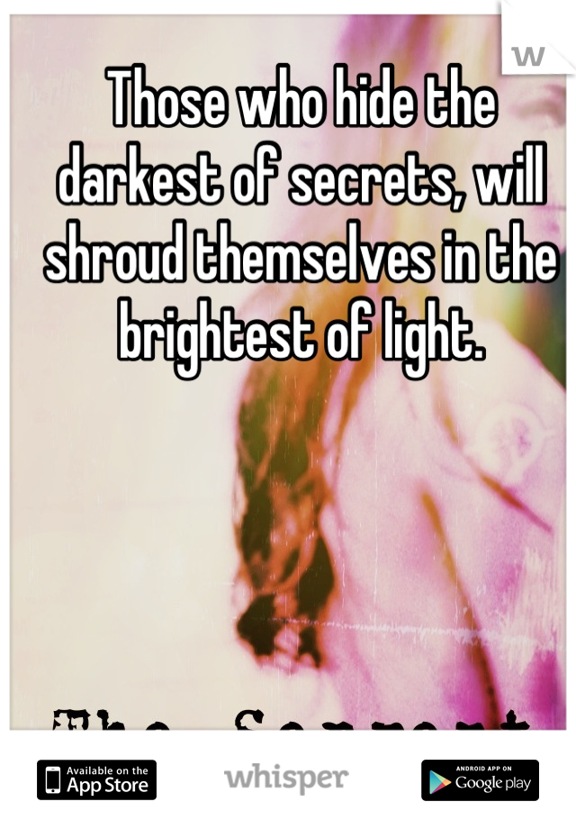 Those who hide the darkest of secrets, will shroud themselves in the brightest of light.