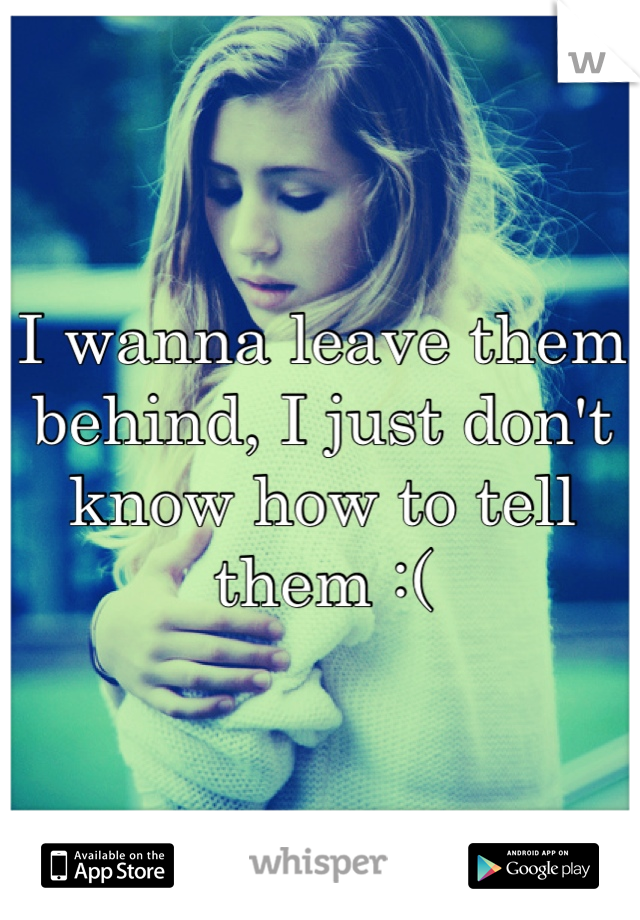 I wanna leave them behind, I just don't know how to tell them :(