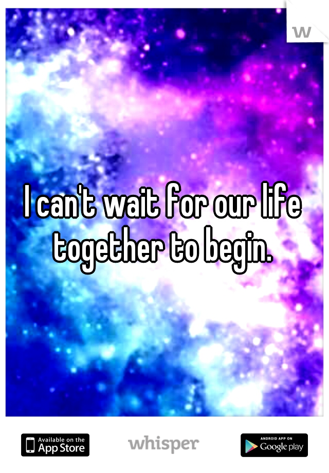 I can't wait for our life together to begin.