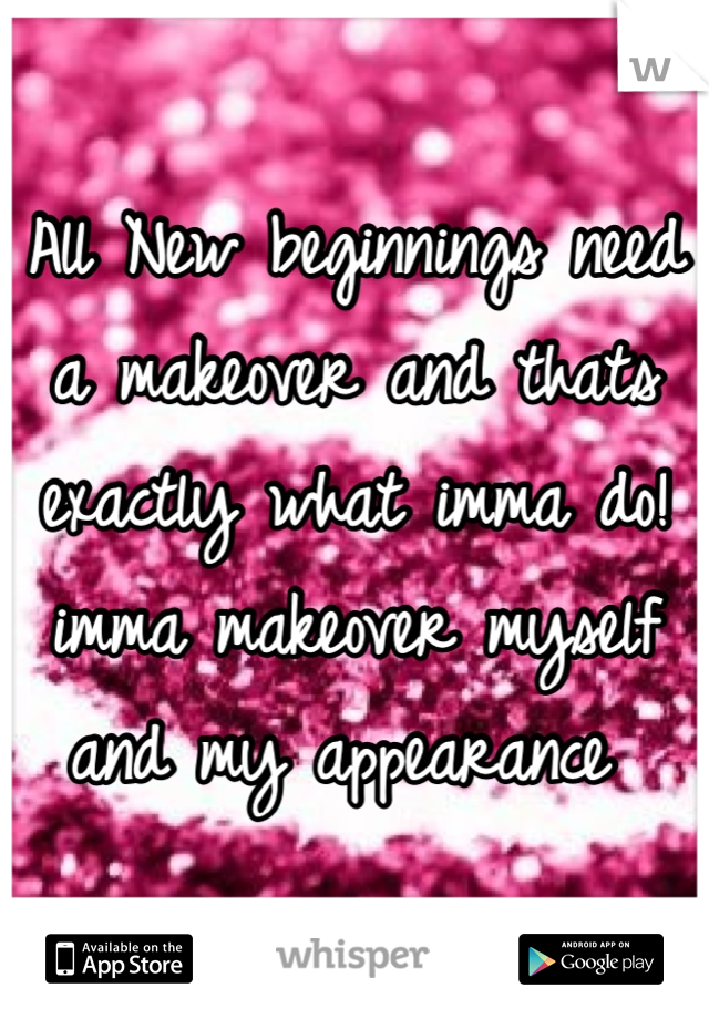 All New beginnings need a makeover and thats exactly what imma do! imma makeover myself and my appearance