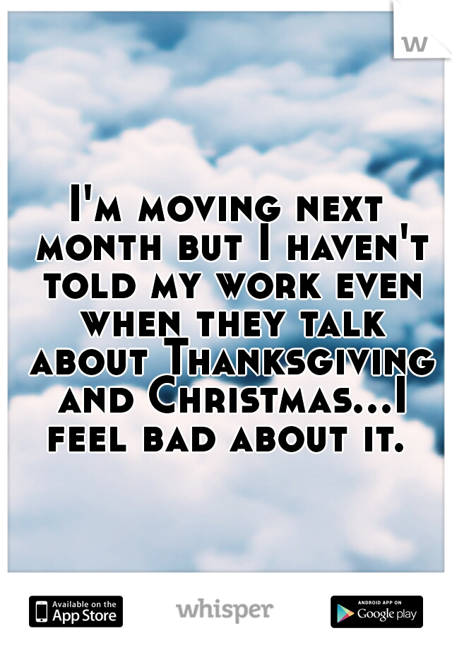 I'm moving next month but I haven't told my work even when they talk about Thanksgiving and Christmas...I feel bad about it.