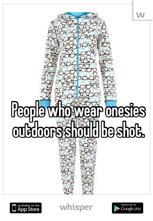 People who wear onesies outdoors should be shot.