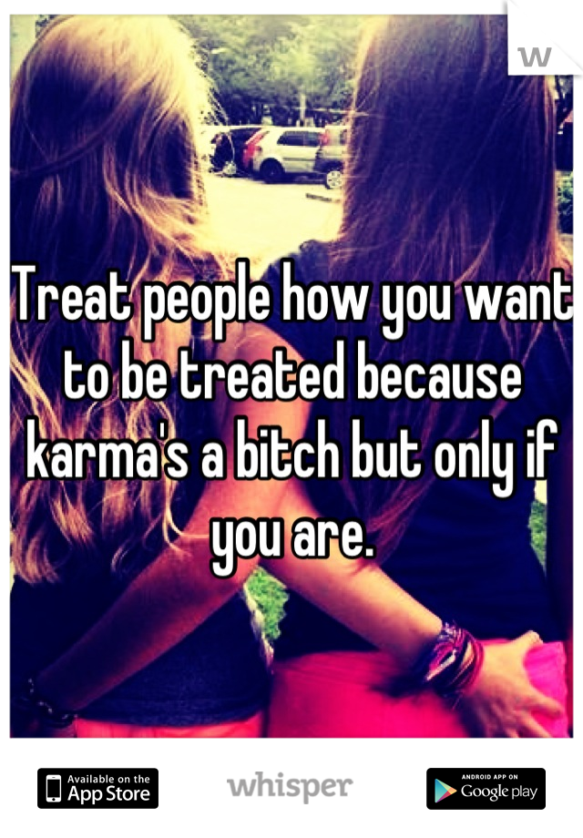 Treat people how you want to be treated because karma's a bitch but only if you are.