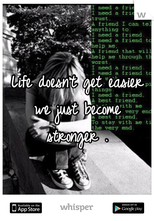 Life doesn't get easier we just become stronger .