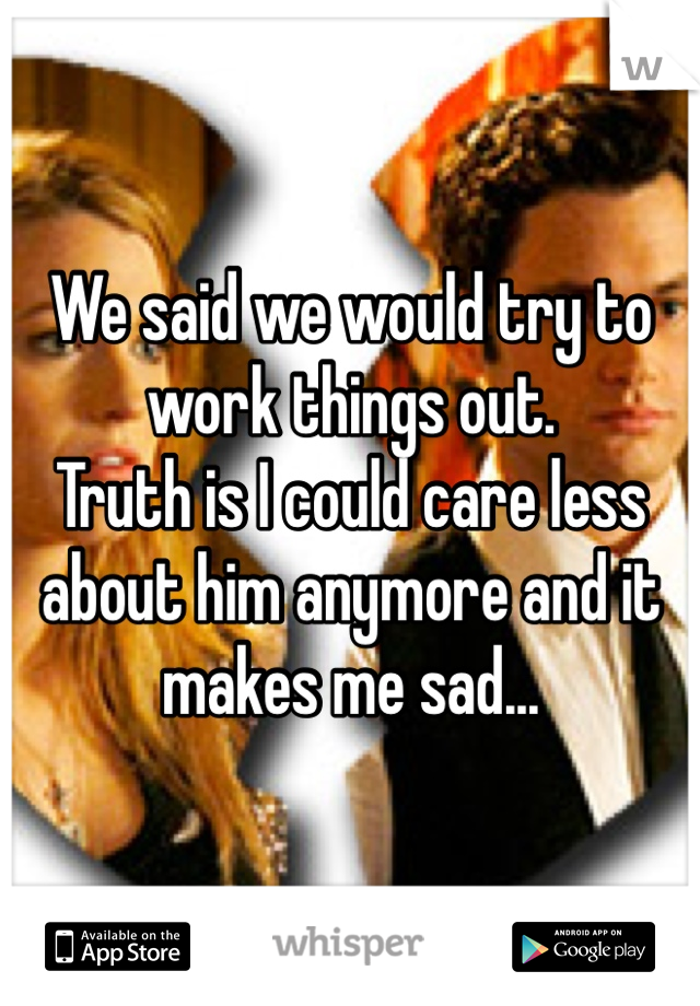 We said we would try to work things out.  Truth is I could care less about him anymore and it makes me sad...