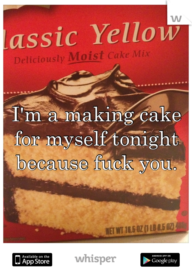 I'm a making cake for myself tonight because fuck you.